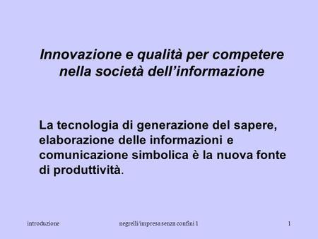 introduzionenegrelli/impresa senza confini 11 Innovazione e qualità per competere nella società dellinformazione La tecnologia di generazione del sapere,