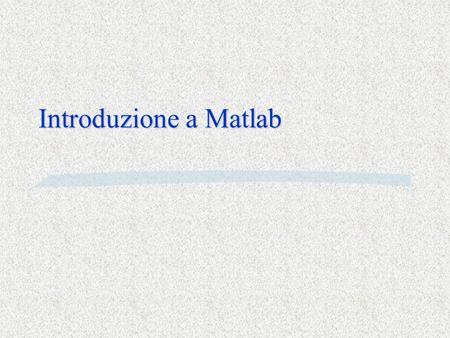 Introduzione a Matlab. Che cosa è Matlab Matlab è §un linguaggio di programmazione §un ambiente di calcolo scientifico con routines altamente specializzate.