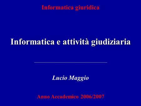 Informatica giuridica Informatica e attività giudiziaria Lucio Maggio Anno Accademico 2006/2007.