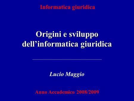 Informatica giuridica Origini e sviluppo dellinformatica giuridica Lucio Maggio Anno Accademico 2008/2009.