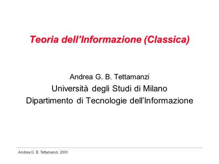 Andrea G. B. Tettamanzi, 2001 Teoria dellInformazione (Classica) Andrea G. B. Tettamanzi Università degli Studi di Milano Dipartimento di Tecnologie dellInformazione.