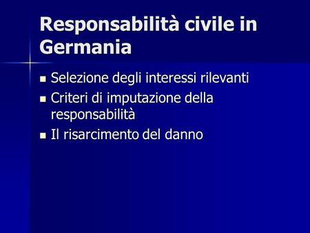 Responsabilità civile in Germania Selezione degli interessi rilevanti Selezione degli interessi rilevanti Criteri di imputazione della responsabilità Criteri.