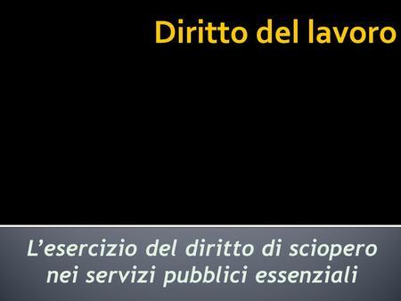 Diritto del lavoro Lesercizio del diritto di sciopero nei servizi pubblici essenziali.