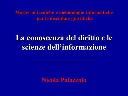 La conoscenza del diritto e le scienze dellinformazione Nicola Palazzolo Master in tecniche e metodologie informatiche per le discipline giuridiche per.