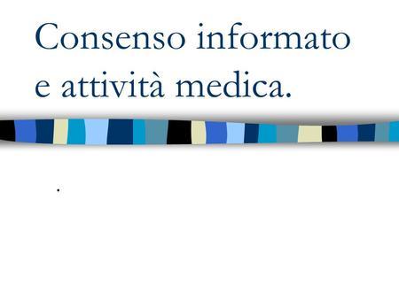 Consenso informato e attività medica... Nuova concezione del rapporto medico – paziente non più paternalistica. Si pone al centro dellattenzione la persona.