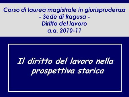 Corso di laurea magistrale in giurisprudenza - Sede di Ragusa - Diritto del lavoro a.a. 2010-11 Il diritto del lavoro nella prospettiva storica.