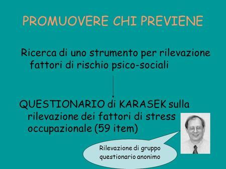 PROMUOVERE CHI PREVIENE QUESTIONARIO di KARASEK sulla rilevazione dei fattori di stress occupazionale (59 item) Ricerca di uno strumento per rilevazione.