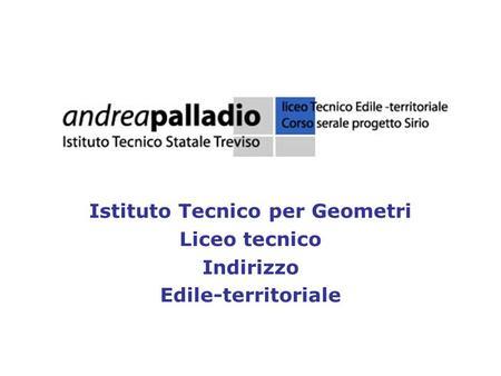 Istituto Tecnico per Geometri Liceo tecnico Indirizzo Edile-territoriale.
