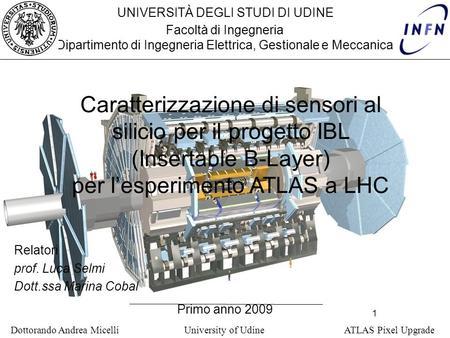 1 Dottorando Andrea Micelli University of Udine ATLAS Pixel Upgrade UNIVERSITÀ DEGLI STUDI DI UDINE Facoltà di Ingegneria Dipartimento di Ingegneria Elettrica,