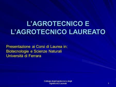 Collegio degli Agrotecnici e degli Agrotecnici Laureati 1 LAGROTECNICO E LAGROTECNICO LAUREATO Presentazione ai Corsi di Laurea in: Biotecnologie e Scienze.