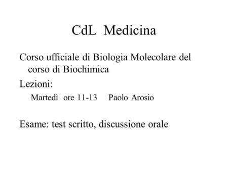 CdL Medicina Corso ufficiale di Biologia Molecolare del corso di Biochimica Lezioni: Martedì ore 11-13 Paolo Arosio Esame: test scritto, discussione orale.