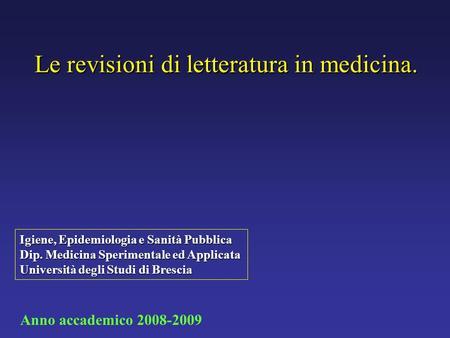 Le revisioni di letteratura in medicina. Igiene, Epidemiologia e Sanità Pubblica Dip. Medicina Sperimentale ed Applicata Università degli Studi di Brescia.