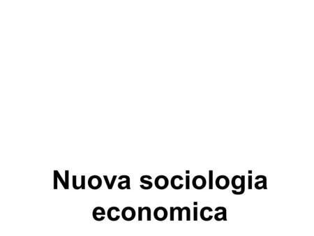 Nuova sociologia economica. Dibattito sulle nuove forme di organizzazione economica Sia sociologi che economisti, interessati a sviluppare nuovi strumenti.