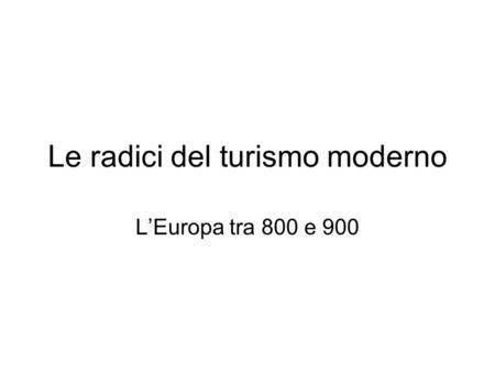 Le radici del turismo moderno LEuropa tra 800 e 900.