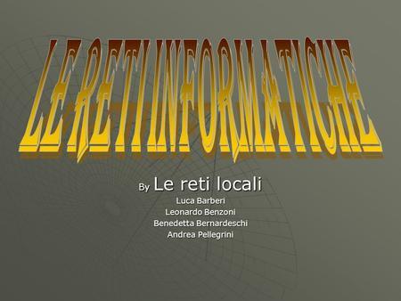 By Le reti locali Luca Barberi Leonardo Benzoni Benedetta Bernardeschi Andrea Pellegrini.