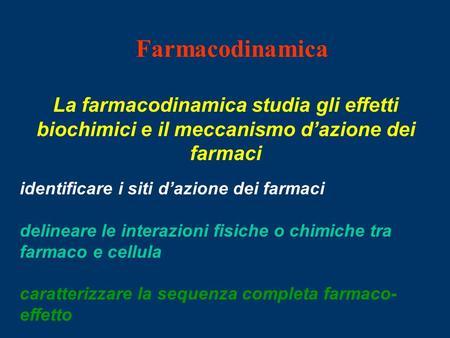 Farmacodinamica La farmacodinamica studia gli effetti biochimici e il meccanismo dazione dei farmaci identificare i siti dazione dei farmaci delineare.