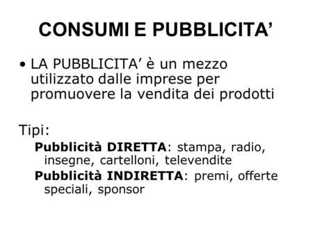 CONSUMI E PUBBLICITA LA PUBBLICITA è un mezzo utilizzato dalle imprese per promuovere la vendita dei prodotti Tipi: Pubblicità DIRETTA: stampa, radio,