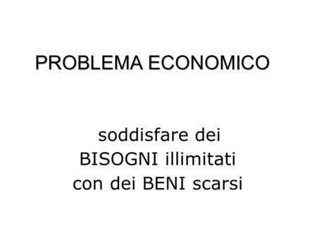 PROBLEMA ECONOMICO soddisfare dei BISOGNI illimitati con dei BENI scarsi.