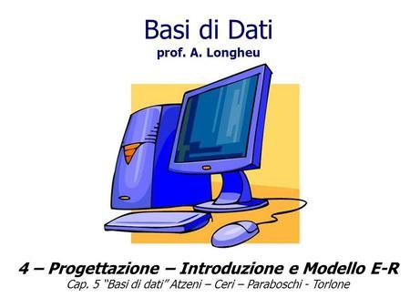 Basi di Dati prof. A. Longheu 4 – Progettazione – Introduzione e Modello E-R Cap. 5 Basi di dati Atzeni – Ceri – Paraboschi - Torlone.