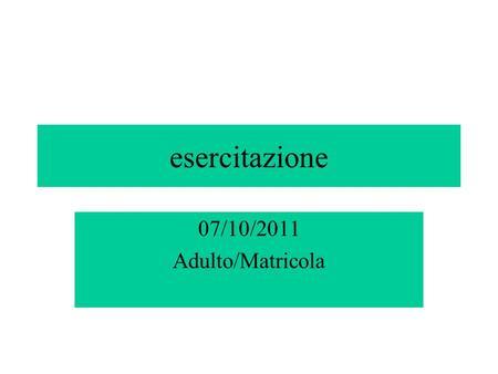 Esercitazione 07/10/2011 Adulto/Matricola. problema Le matricole del primo anno di Psicologia sono persone adulte? Come possiamo verificare questa affermazione?