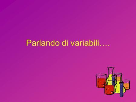 Parlando di variabili….. Quali sono i tre tipi di variabili? Variabili indipendenti Variabili dipendenti Variabili controllate –Anche dette costanti.