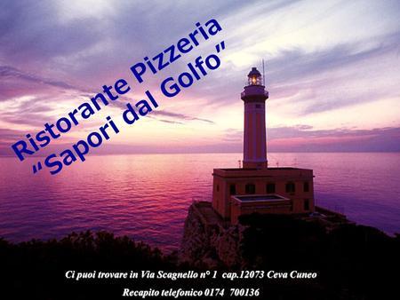 Ci puoi trovare in Via Scagnello n° 1 cap.12073 Ceva Cuneo Recapito telefonico 0174 700136 Ristorante Pizzeria Sapori dal Golfo.