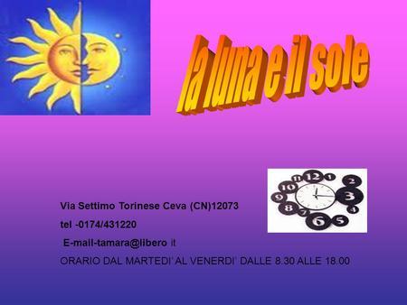 Via Settimo Torinese Ceva (CN)12073 tel -0174/431220 it ORARIO DAL MARTEDI AL VENERDI DALLE 8.30 ALLE 18.00.