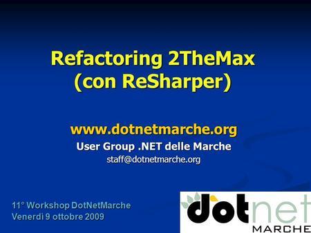Refactoring 2TheMax (con ReSharper)  User Group.NET delle Marche 11° Workshop DotNetMarche Venerdì 9 ottobre.