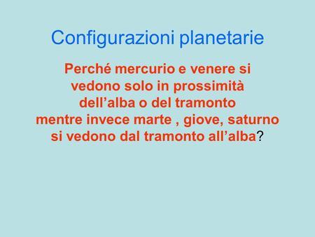 Configurazioni planetarie Perché mercurio e venere si vedono solo in prossimità dellalba o del tramonto mentre invece marte, giove, saturno si vedono dal.
