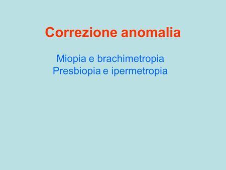 Correzione anomalia Miopia e brachimetropia Presbiopia e ipermetropia.
