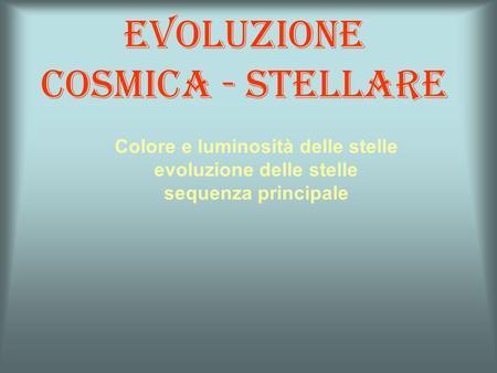Evoluzione cosmica - stellare Colore e luminosità delle stelle evoluzione delle stelle sequenza principale.
