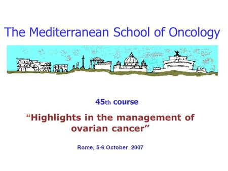 The Mediterranean School of Oncology 45 th course Highlights in the management of ovarian cancer Rome, 5-6 October 2007.