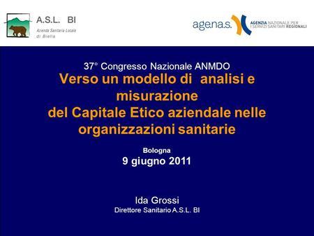 Verso un modello di analisi e misurazione del Capitale Etico aziendale nelle organizzazioni sanitarie Bologna 9 giugno 2011 Ida Grossi Direttore Sanitario.