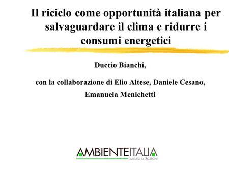 Il riciclo come opportunità italiana per salvaguardare il clima e ridurre i consumi energetici Duccio Bianchi, con la collaborazione di Elio Altese, Daniele.