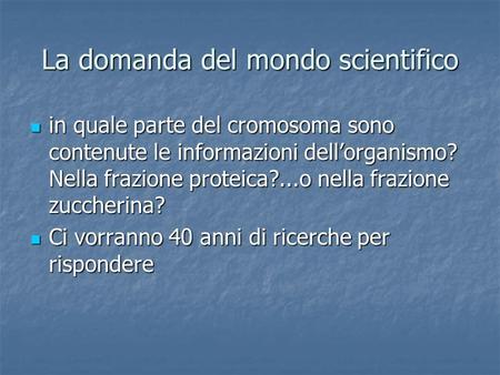 La domanda del mondo scientifico in quale parte del cromosoma sono contenute le informazioni dellorganismo? Nella frazione proteica?...o nella frazione.