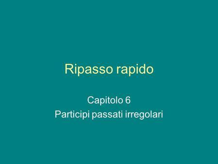 Ripasso rapido Capitolo 6 Participi passati irregolari.