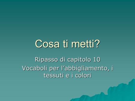 Cosa ti metti? Ripasso di capitolo 10 Vocaboli per labbigliamento, i tessuti e i colori.