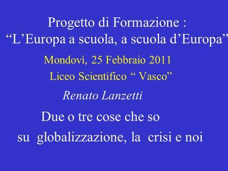 Progetto di Formazione :LEuropa a scuola, a scuola dEuropa Mondovì, 25 Febbraio 2011 Liceo Scientifico Vasco Renato Lanzetti Due o tre cose che so su globalizzazione,