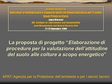 La proposta di progetto Elaborazione di procedure per la valutazione dellattitudine del suolo alle colture a scopo energetico APAT- Agenzia per la Protezione.