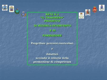 RETE N.3 IL TRASIMENO PROGETTO DI RICERCA-INTERVENTO DI RICERCA-INTERVENTO E DI E DI FORMAZIONE Progettare percorsi curricolari e didattici secondo il.