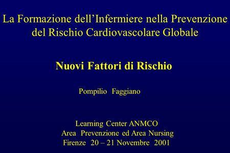 La Formazione dellInfermiere nella Prevenzione del Rischio Cardiovascolare Globale Nuovi Fattori di Rischio Pompilio Faggiano Learning Center ANMCO Area.