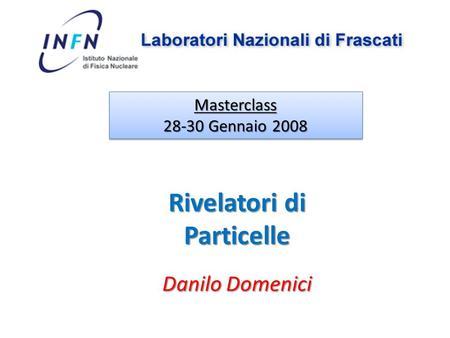 Danilo Domenici Masterclass 28-30 Gennaio 2008 Masterclass Rivelatori di Particelle.