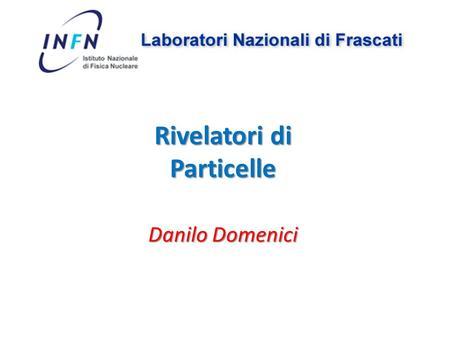 Danilo Domenici Rivelatori di Particelle. I rivelatori di particelle sono strumenti che producono un segnale osservabile quando vengono colpiti da una.