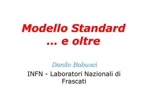 Modello Standard … e oltre Danilo Babusci INFN - Laboratori Nazionali di Frascati.