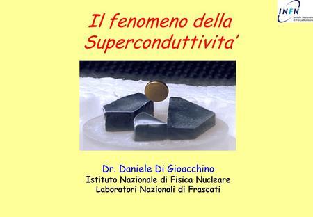 Il fenomeno della Superconduttivita Dr. Daniele Di Gioacchino Istituto Nazionale di Fisica Nucleare Laboratori Nazionali di Frascati.