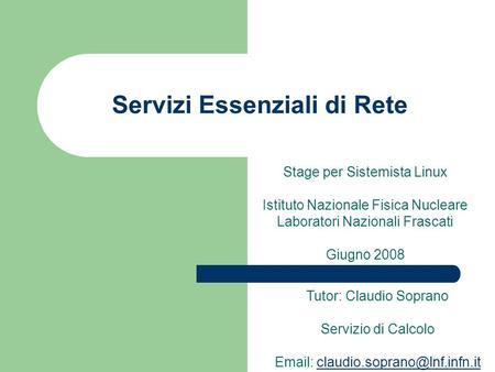 Servizi Essenziali di Rete Stage per Sistemista Linux Istituto Nazionale Fisica Nucleare Laboratori Nazionali Frascati Giugno 2008 Tutor: Claudio Soprano.