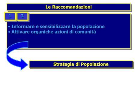 Le Raccomandazioni Informare e sensibilizzare la popolazione Informare e sensibilizzare la popolazione Attivare organiche azioni di comunità Attivare organiche.