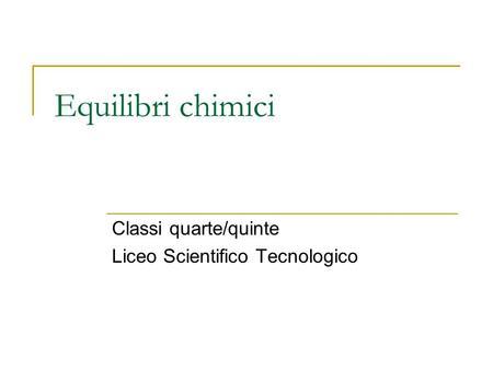 Equilibri chimici Classi quarte/quinte Liceo Scientifico Tecnologico.