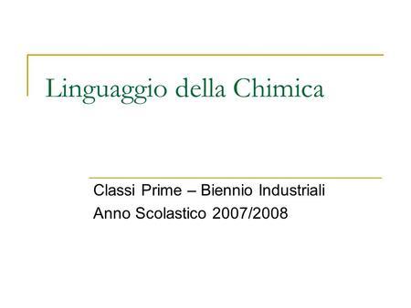Linguaggio della Chimica Classi Prime – Biennio Industriali Anno Scolastico 2007/2008.
