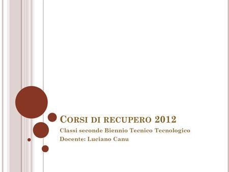 C ORSI DI RECUPERO 2012 Classi seconde Biennio Tecnico Tecnologico Docente: Luciano Canu.